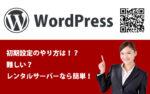 WordPressを利用するまでの設定のやり方って!?難しい?レンタルサーバーなら簡単にできる!